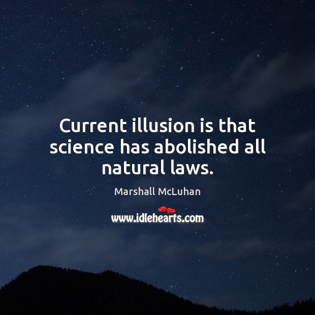 Current illusion is that science has abolished all natural laws. Image