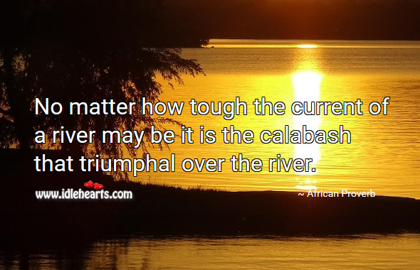 No matter how tough the current of a river may be it is the calabash that triumphal over the river. African Proverbs Image