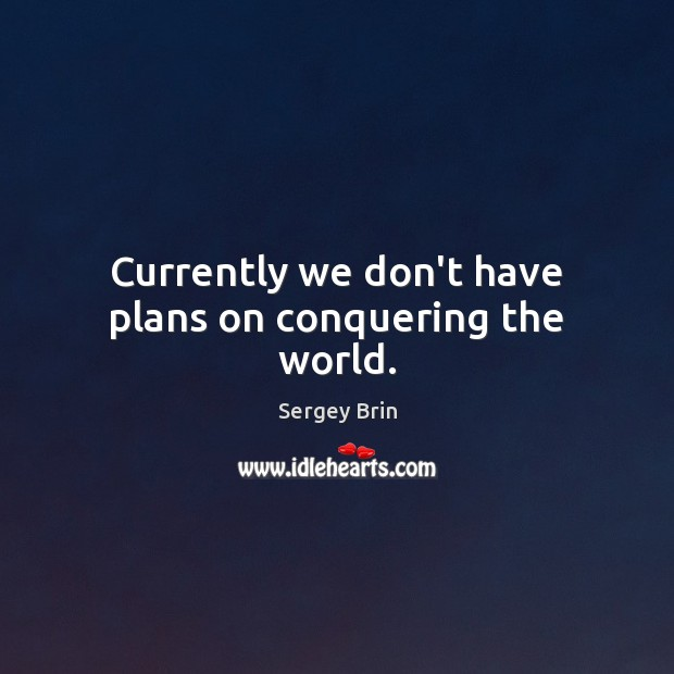 Currently we don't have plans on conquering the world. Image