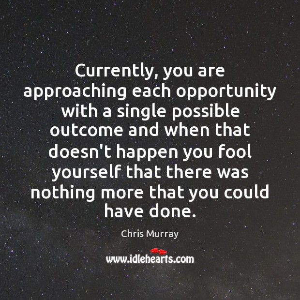 Currently, you are approaching each opportunity with a single possible outcome and Image