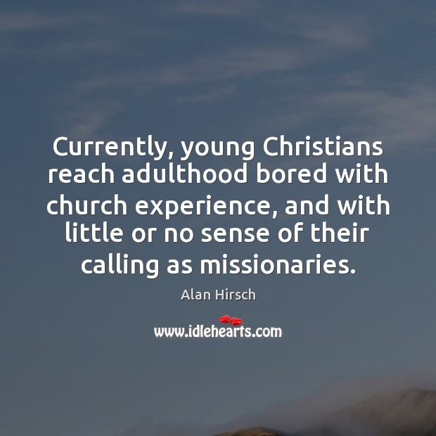 Currently, young Christians reach adulthood bored with church experience, and with little Image