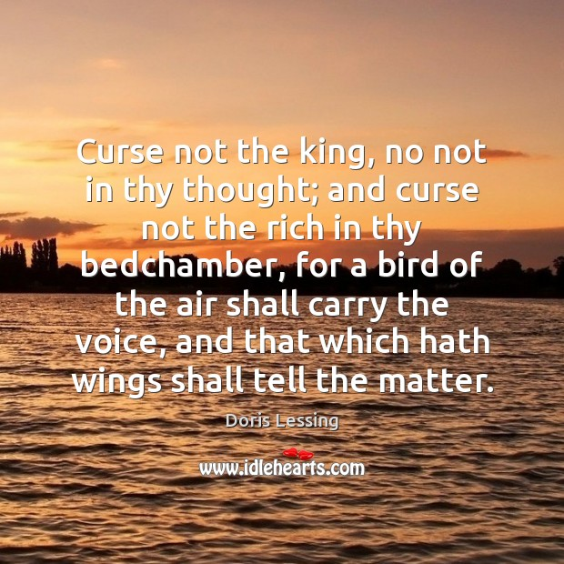 Curse not the king, no not in thy thought; and curse not Doris Lessing Picture Quote