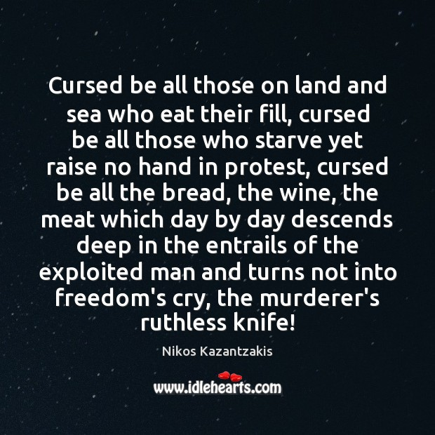 Cursed be all those on land and sea who eat their fill, Nikos Kazantzakis Picture Quote