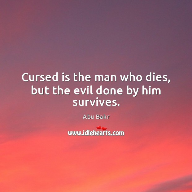 Image, Cursed is the man who dies, but the evil done by him survives.