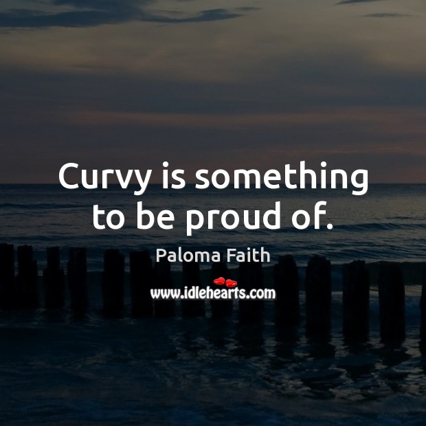 Curvy is something to be proud of. Paloma Faith Picture Quote