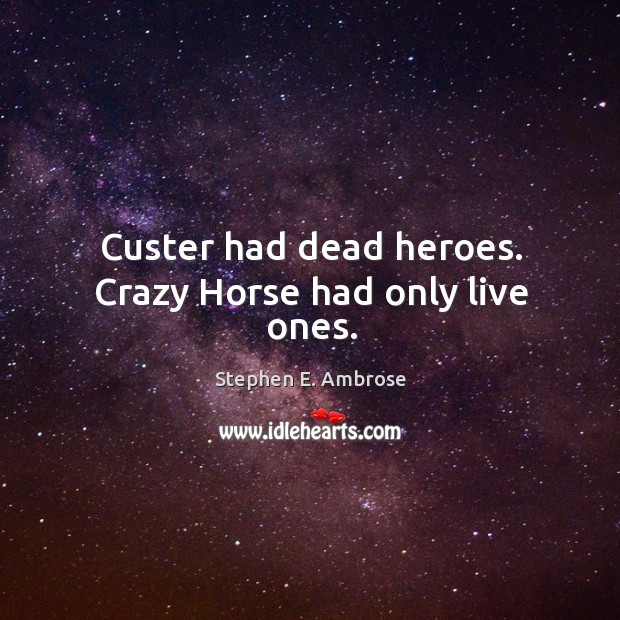 Custer had dead heroes. Crazy horse had only live ones. Stephen E. Ambrose Picture Quote