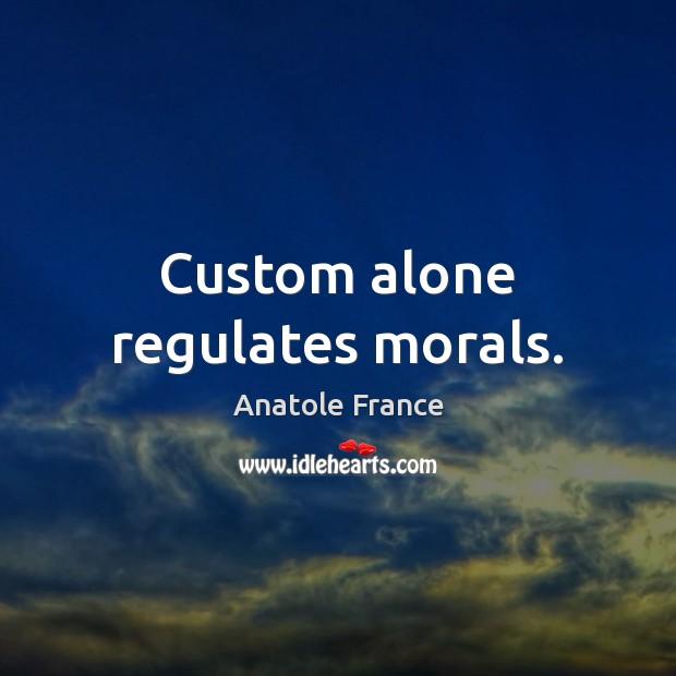 Custom alone regulates morals. Anatole France Picture Quote