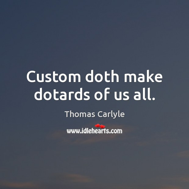 Custom doth make dotards of us all. Image