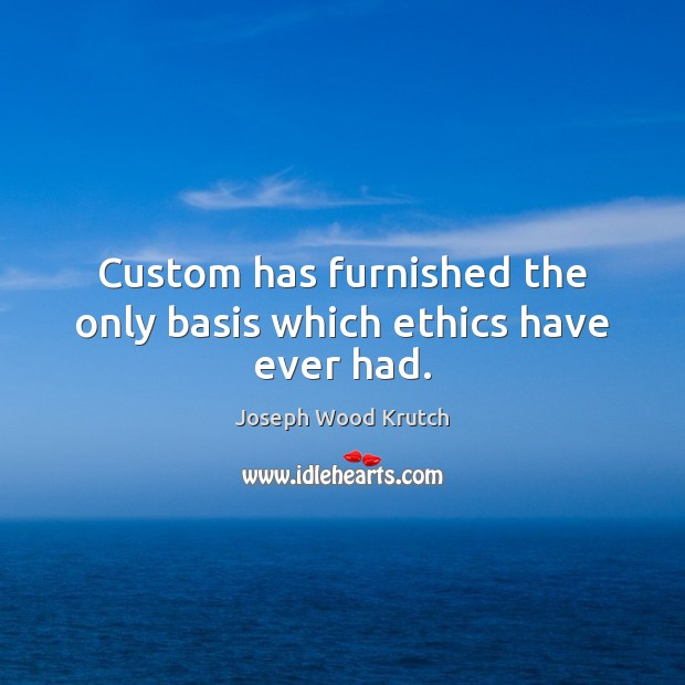 Custom has furnished the only basis which ethics have ever had. Joseph Wood Krutch Picture Quote