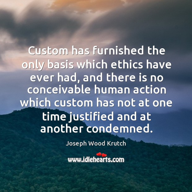 Custom has furnished the only basis which ethics have ever had Joseph Wood Krutch Picture Quote