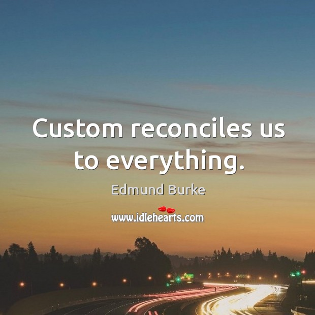 Custom reconciles us to everything. Image