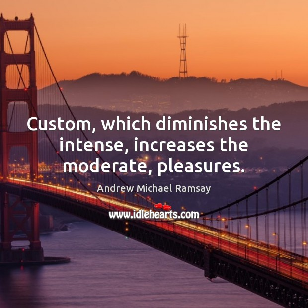 Custom, which diminishes the intense, increases the moderate, pleasures. Image