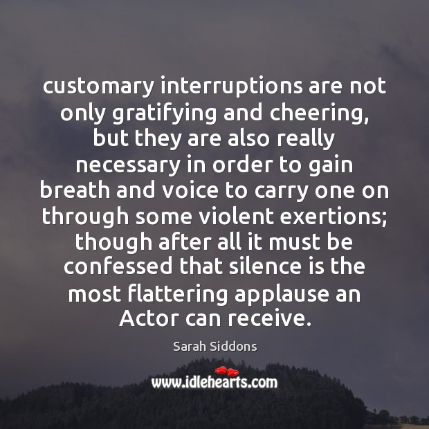 Customary interruptions are not only gratifying and cheering, but they are also Sarah Siddons Picture Quote