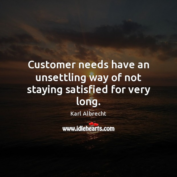 Customer needs have an unsettling way of not staying satisfied for very long. Image