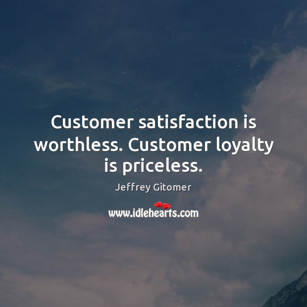 Customer satisfaction is worthless. Customer loyalty is priceless. Loyalty Quotes Image