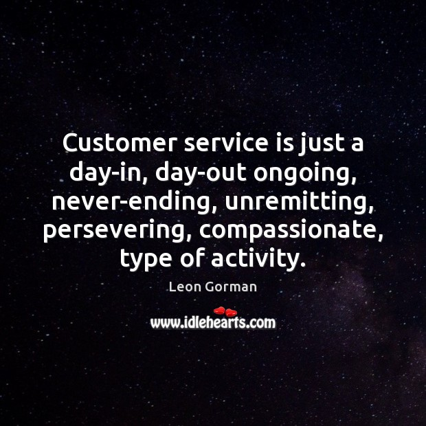 Customer service is just a day-in, day-out ongoing, never-ending, unremitting, persevering, compassionate, Image