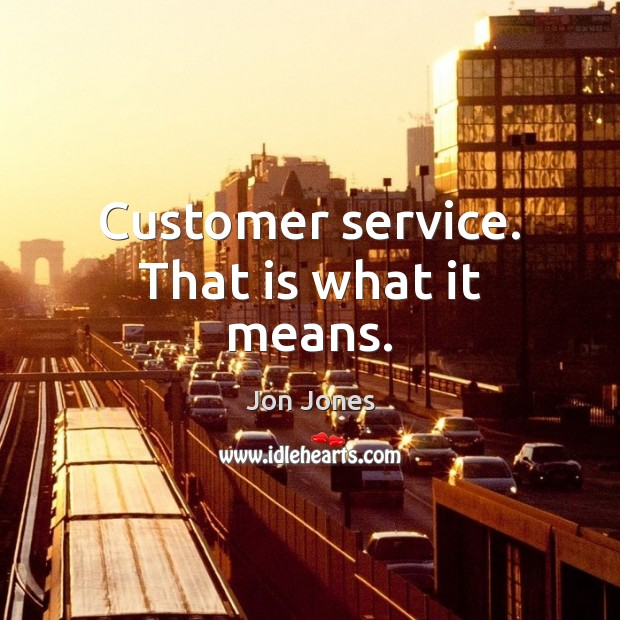 Customer service. That is what it means. Jon Jones Picture Quote