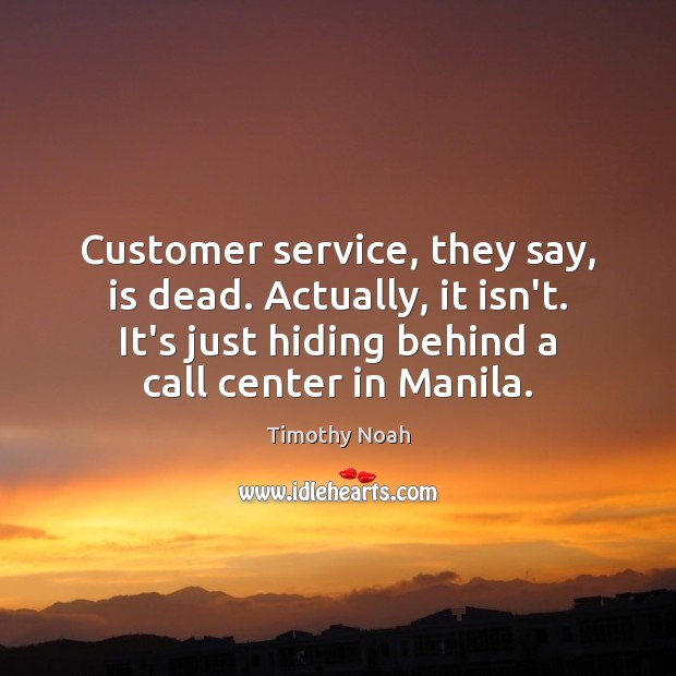Customer service, they say, is dead. Actually, it isn't. It's just hiding Image