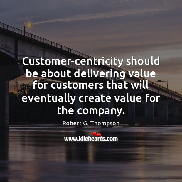 Customer-centricity should be about delivering value for customers that will eventually create Image