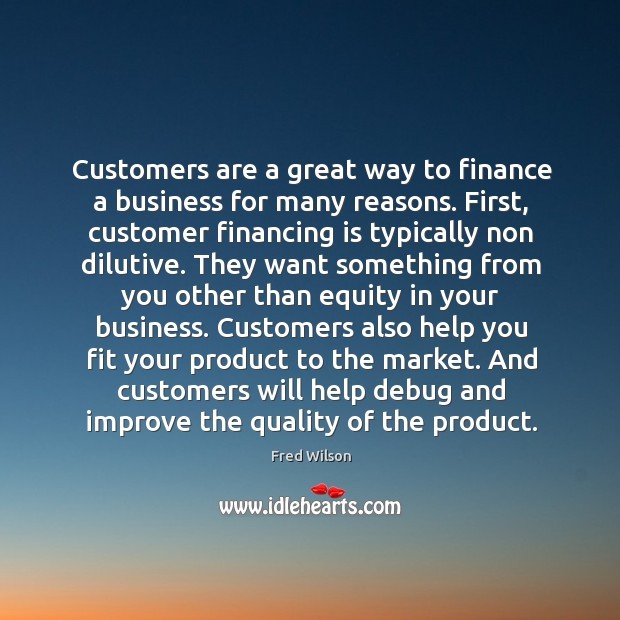 Customers are a great way to finance a business for many reasons. Fred Wilson Picture Quote