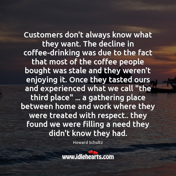 Customers don't always know what they want. The decline in coffee-drinking was Howard Schultz Picture Quote