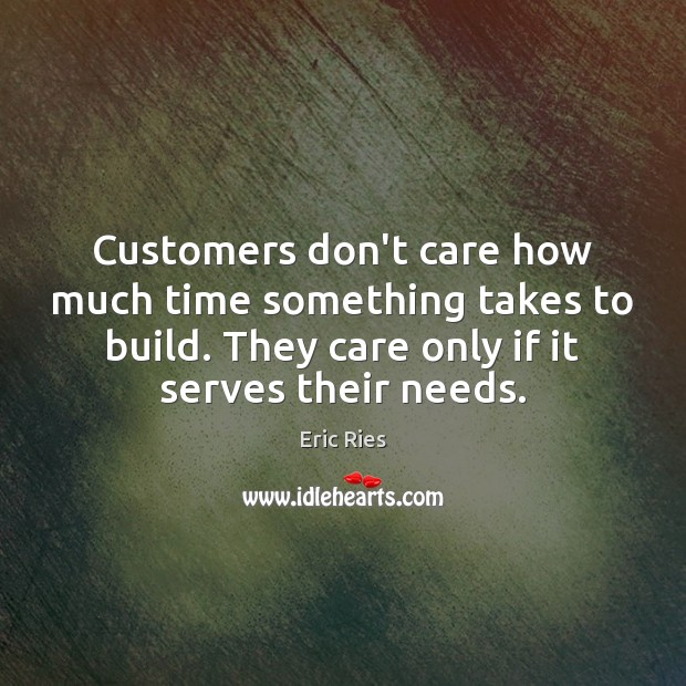 Customers don't care how much time something takes to build. They care Eric Ries Picture Quote