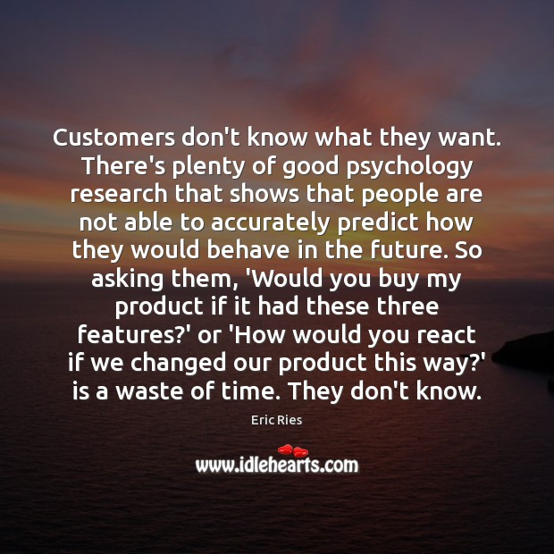 Customers don't know what they want. There's plenty of good psychology research Eric Ries Picture Quote