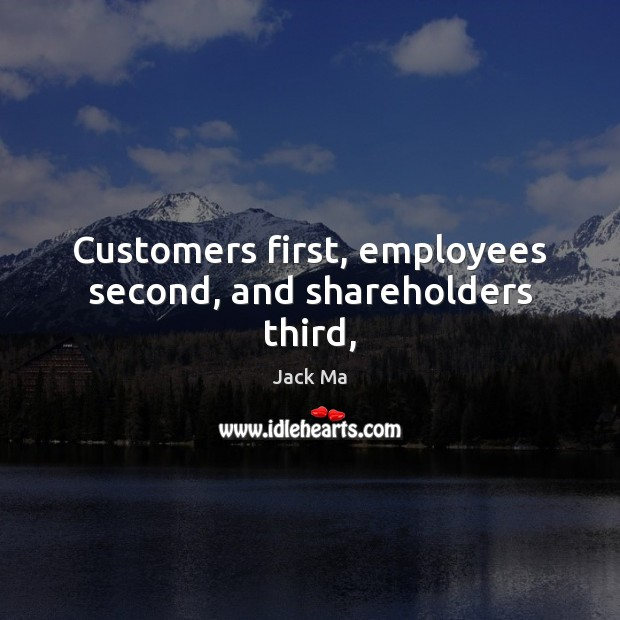 Customers first, employees second, and shareholders third, Jack Ma Picture Quote