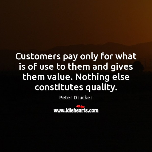 Customers pay only for what is of use to them and gives Peter Drucker Picture Quote