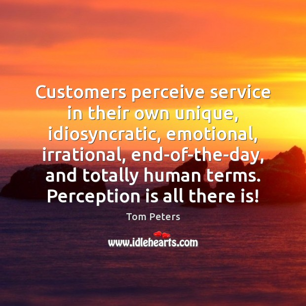 Customers perceive service in their own unique, idiosyncratic, emotional, irrational, end-of-the-day, and Tom Peters Picture Quote