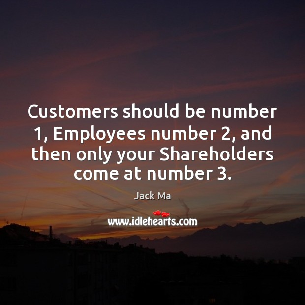 Customers should be number 1, Employees number 2, and then only your Shareholders come Jack Ma Picture Quote