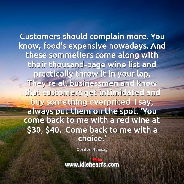 Customers should complain more. You know, food's expensive nowadays. And these sommeliers Gordon Ramsay Picture Quote