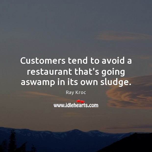 Customers tend to avoid a restaurant that's going aswamp in its own sludge. Ray Kroc Picture Quote