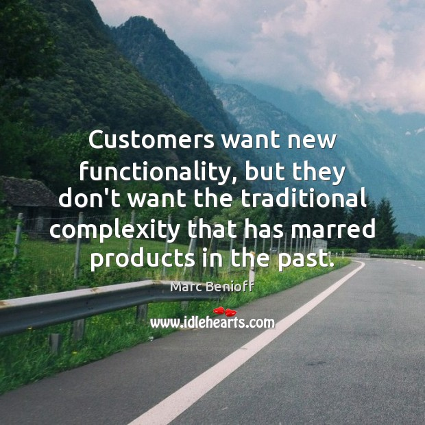 Customers want new functionality, but they don't want the traditional complexity that Marc Benioff Picture Quote