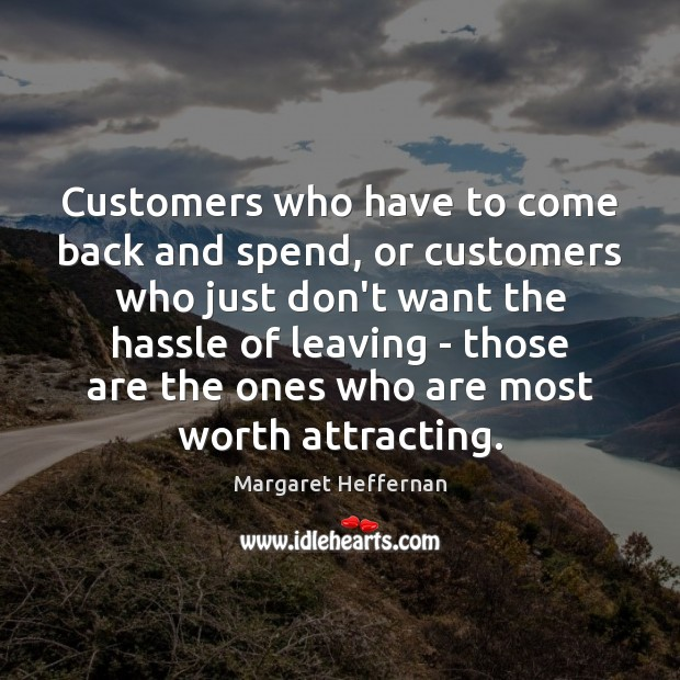 Customers who have to come back and spend, or customers who just Margaret Heffernan Picture Quote