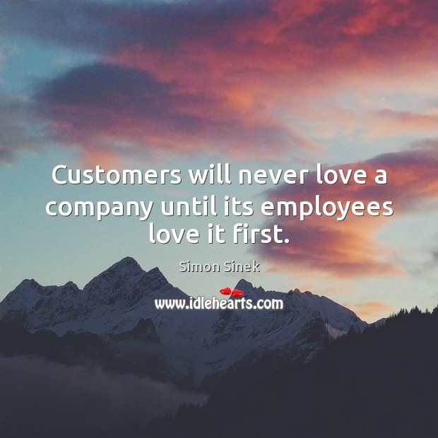 Customers will never love a company until its employees love it first. Simon Sinek Picture Quote