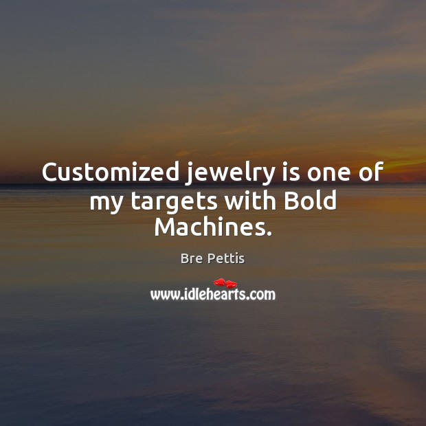 Image, Customized jewelry is one of my targets with Bold Machines.