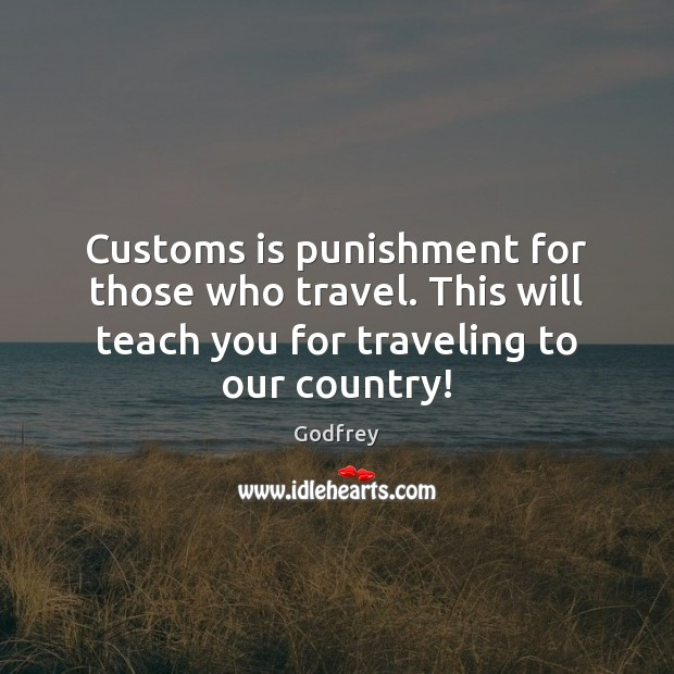 Customs is punishment for those who travel. This will teach you for Godfrey Picture Quote