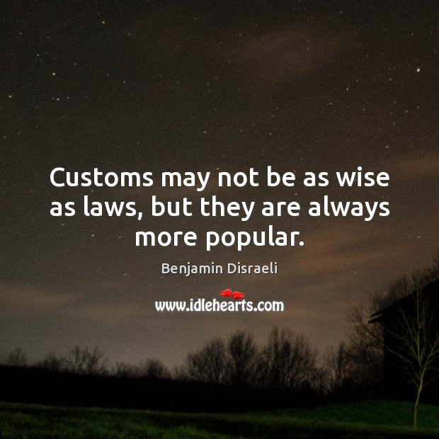 Customs may not be as wise as laws, but they are always more popular. Benjamin Disraeli Picture Quote