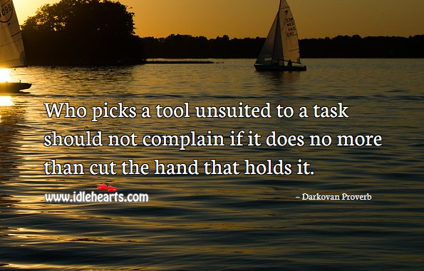 Who picks a tool unsuited to a task should not complain if it does no more than cut the hand that holds it. Darkovan Proverbs Image