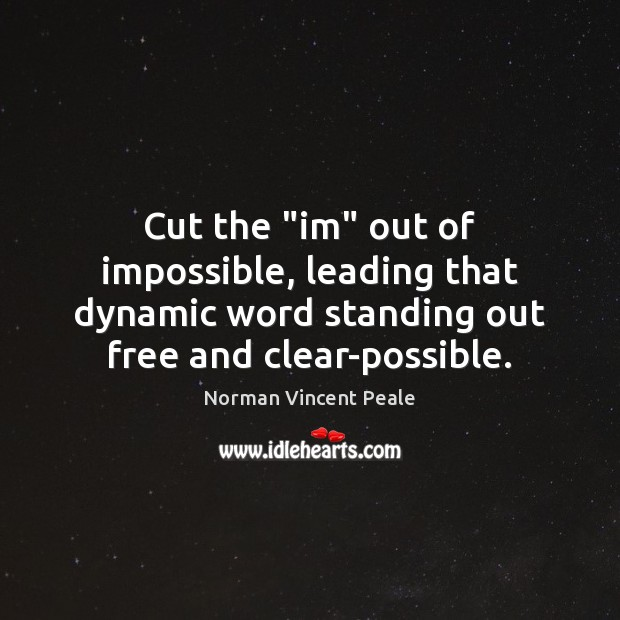 """Cut the """"im"""" out of impossible, leading that dynamic word standing out Norman Vincent Peale Picture Quote"""