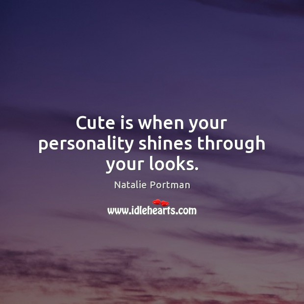 Cute is when your personality shines through your looks. Natalie Portman Picture Quote
