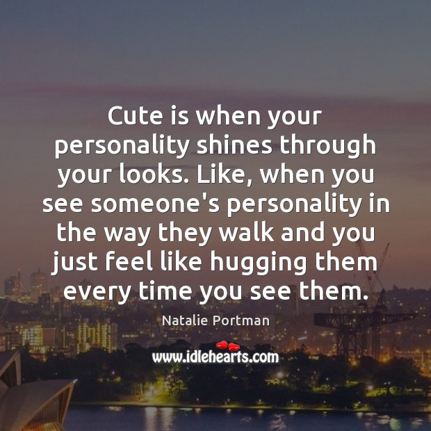 Cute is when your personality shines through your looks. Like, when you Natalie Portman Picture Quote