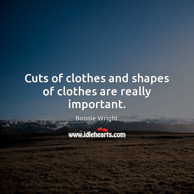 Cuts of clothes and shapes of clothes are really important. Bonnie Wright Picture Quote
