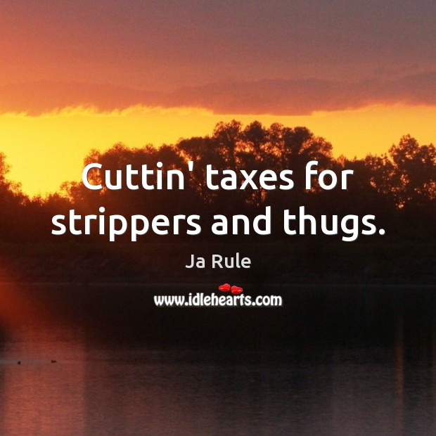 Cuttin' taxes for strippers and thugs. Ja Rule Picture Quote