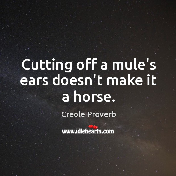 Cutting off a mule's ears doesn't make it a horse. Creole Proverbs Image