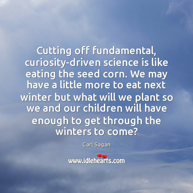 Cutting off fundamental, curiosity-driven science is like eating the seed corn. We Image