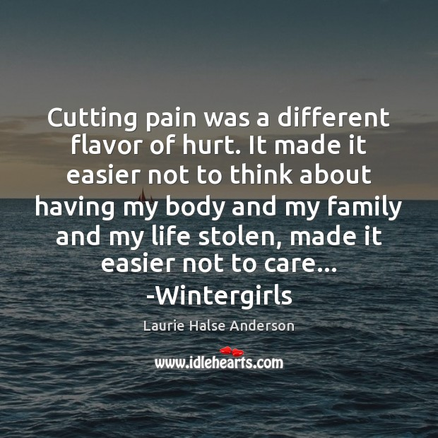 Laurie Halse Anderson Picture Quote image saying: Cutting pain was a different flavor of hurt. It made it easier