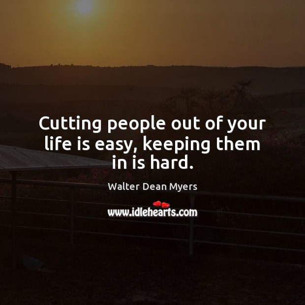 Cutting people out of your life is easy, keeping them in is hard. Image
