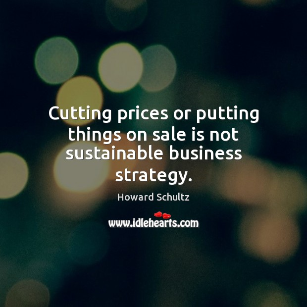 Cutting prices or putting things on sale is not sustainable business strategy. Howard Schultz Picture Quote